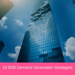 10 B2B Demand Generation Strategies
